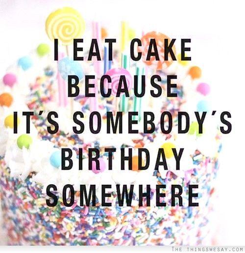 I eat cake because it's somebody's birthday somewhere  Right @sarakonrad12 ?!